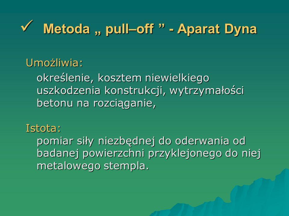 Metoda pull–off - Aparat Dyna Metoda pull–off - Aparat Dyna Umożliwia: określenie, kosztem niewielkiego uszkodzenia konstrukcji, wytrzymałości betonu