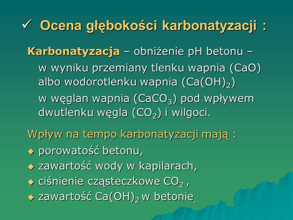 Ocena głębokości karbonatyzacji : Ocena głębokości karbonatyzacji : Karbonatyzacja – obniżenie pH betonu – w wyniku przemiany tlenku wapnia (CaO) albo