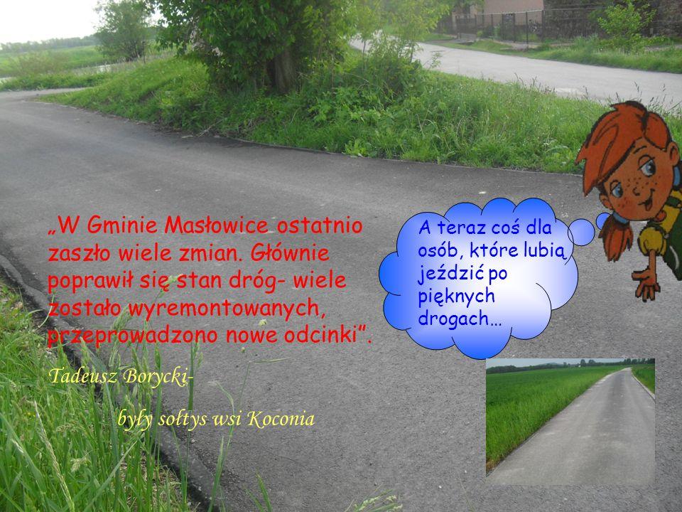 A teraz coś dla osób, które lubią jeździć po pięknych drogach… W Gminie Masłowice ostatnio zaszło wiele zmian. Głównie poprawił się stan dróg- wiele z