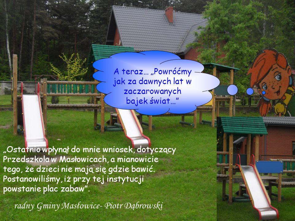 Ostatnio wpłynął do mnie wniosek, dotyczący Przedszkola w Masłowicach, a mianowicie tego, że dzieci nie mają się gdzie bawić. Postanowiliśmy, iż przy