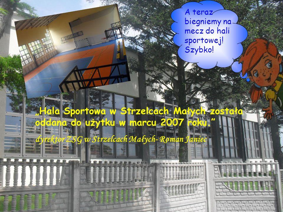 A teraz biegniemy na mecz do hali sportowej! Szybko! Hala Sportowa w Strzelcach Małych została oddana do użytku w marcu 2007 roku. dyrektor ZSG w Strz
