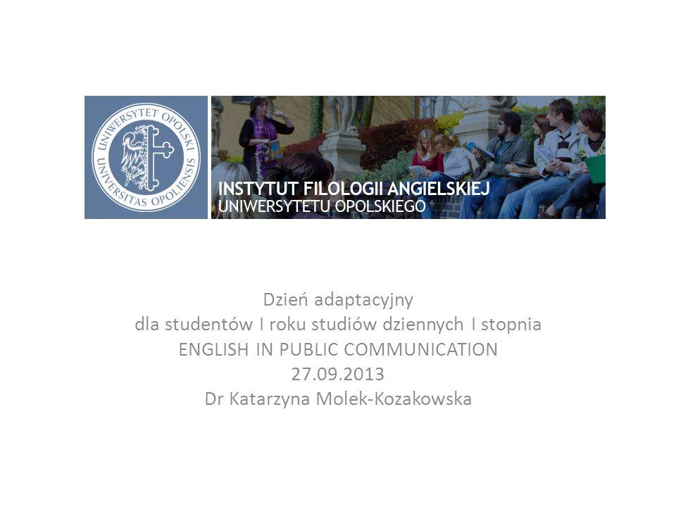 Dzień adaptacyjny dla studentów I roku studiów dziennych I stopnia ENGLISH IN PUBLIC COMMUNICATION 27.09.2013 Dr Katarzyna Molek-Kozakowska