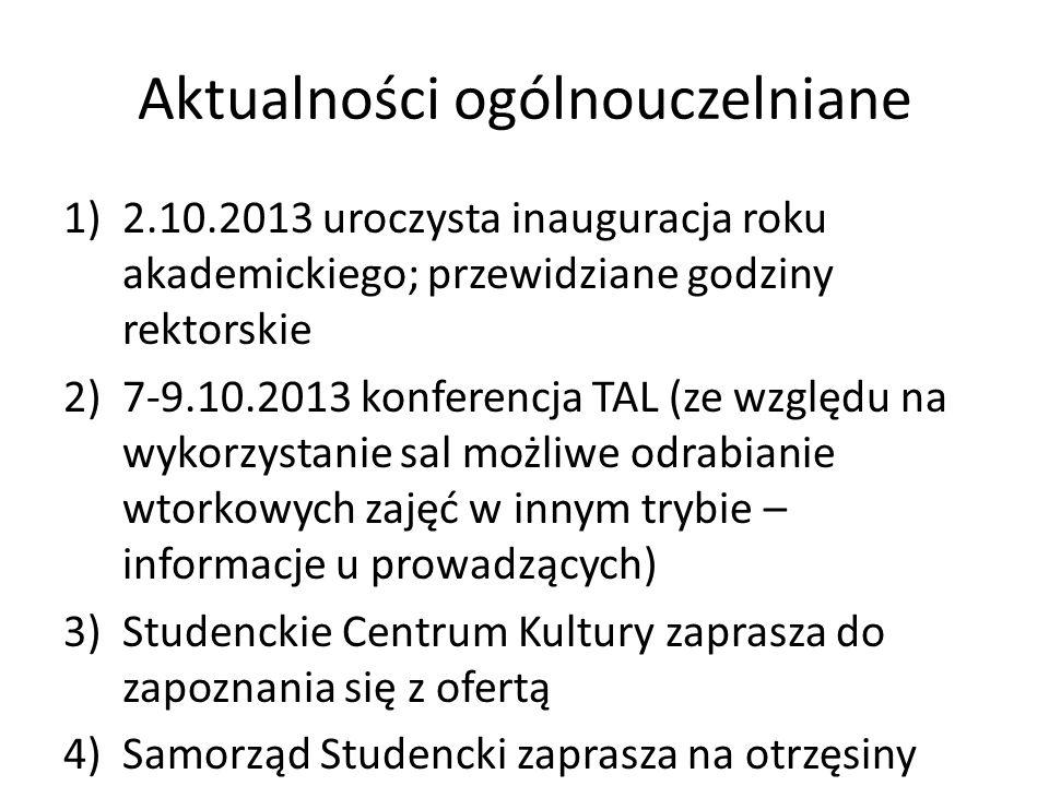 Aktualności ogólnouczelniane 1)2.10.2013 uroczysta inauguracja roku akademickiego; przewidziane godziny rektorskie 2)7-9.10.2013 konferencja TAL (ze w