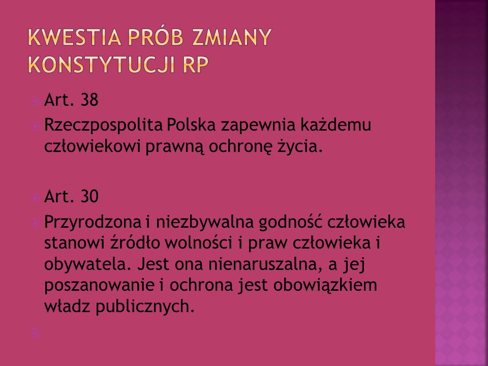 Art. 38 Rzeczpospolita Polska zapewnia każdemu człowiekowi prawną ochronę życia. Art. 30 Przyrodzona i niezbywalna godność człowieka stanowi źródło wo