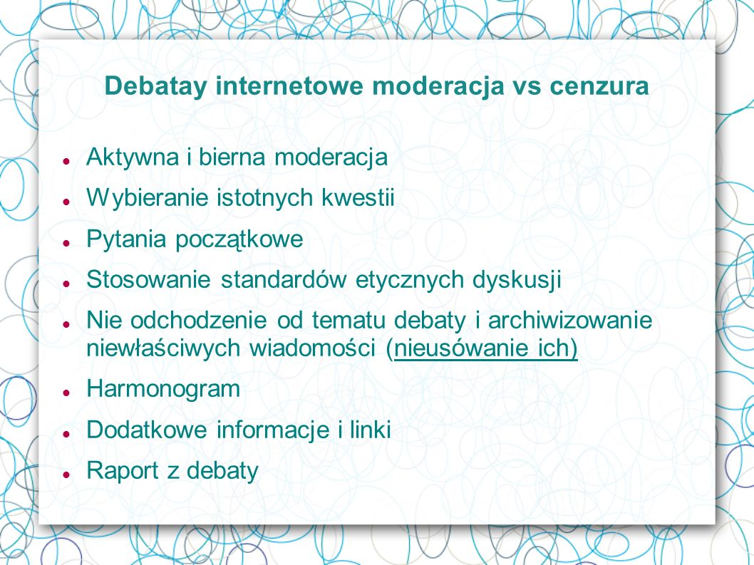 Debatay internetowe moderacja vs cenzura Aktywna i bierna moderacja Wybieranie istotnych kwestii Pytania początkowe Stosowanie standardów etycznych dyskusji Nie odchodzenie od tematu debaty i archiwizowanie niewłaściwych wiadomości (nieusówanie ich) Harmonogram Dodatkowe informacje i linki Raport z debaty