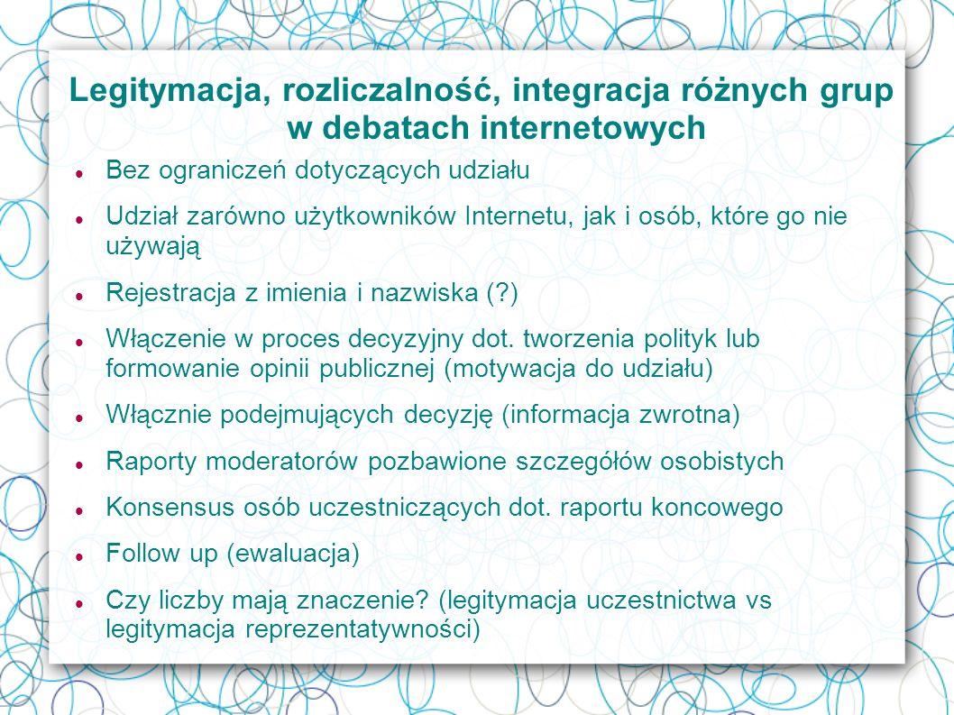Legitymacja, rozliczalność, integracja różnych grup w debatach internetowych Bez ograniczeń dotyczących udziału Udział zarówno użytkowników Internetu, jak i osób, które go nie używają Rejestracja z imienia i nazwiska ( ) Włączenie w proces decyzyjny dot.