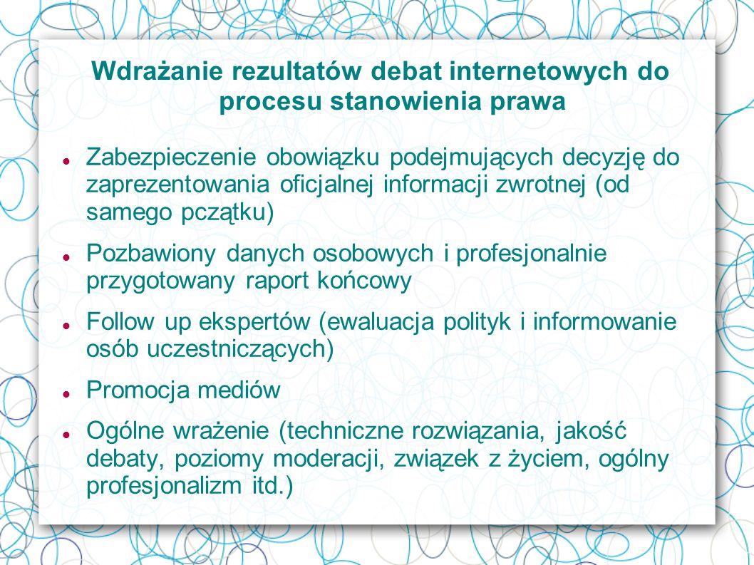 Wdrażanie rezultatów debat internetowych do procesu stanowienia prawa Zabezpieczenie obowiązku podejmujących decyzję do zaprezentowania oficjalnej informacji zwrotnej (od samego pczątku) Pozbawiony danych osobowych i profesjonalnie przygotowany raport końcowy Follow up ekspertów (ewaluacja polityk i informowanie osób uczestniczących) Promocja mediów Ogólne wrażenie (techniczne rozwiązania, jakość debaty, poziomy moderacji, związek z życiem, ogólny profesjonalizm itd.)