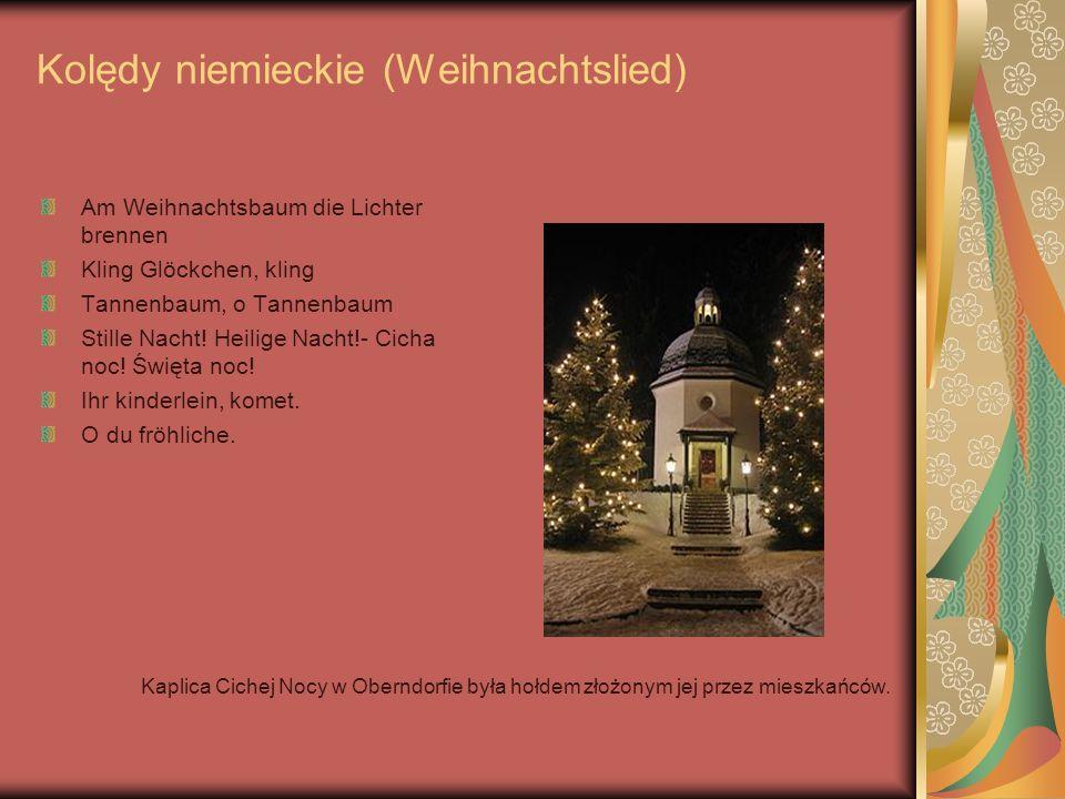 Kolędy niemieckie (Weihnachtslied) Am Weihnachtsbaum die Lichter brennen Kling Glöckchen, kling Tannenbaum, o Tannenbaum Stille Nacht! Heilige Nacht!-