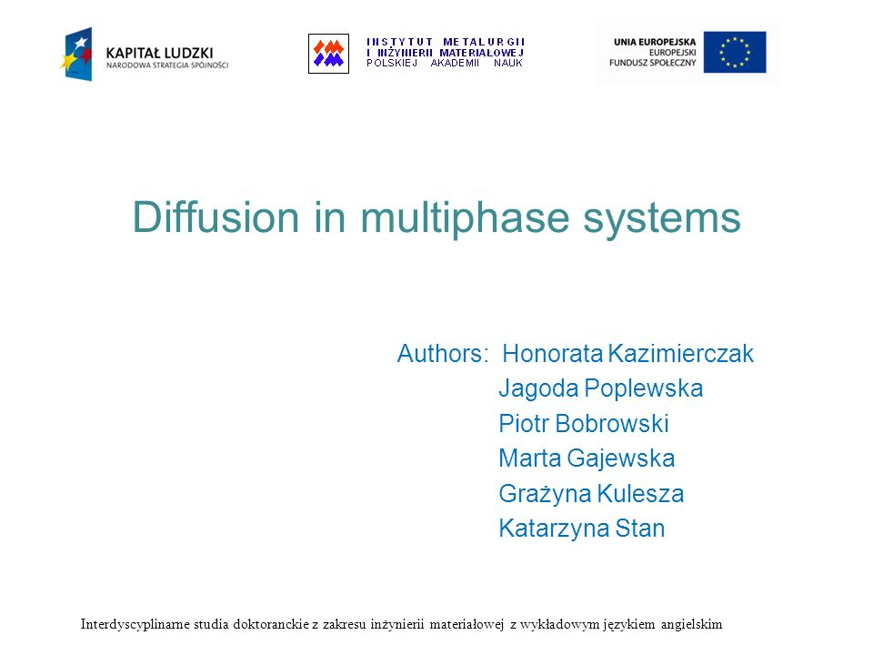 Diffusion in multiphase systems Authors: Honorata Kazimierczak Jagoda Poplewska Piotr Bobrowski Marta Gajewska Grażyna Kulesza Katarzyna Stan Interdys