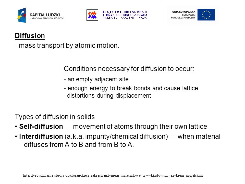 Diffusion - mass transport by atomic motion. Conditions necessary for diffusion to occur: - an empty adjacent site - enough energy to break bonds and