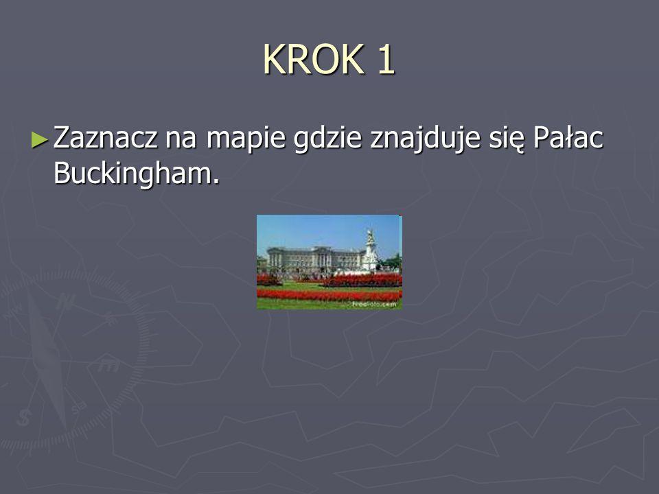 KROK 1 Zaznacz na mapie gdzie znajduje się Pałac Buckingham. Zaznacz na mapie gdzie znajduje się Pałac Buckingham.