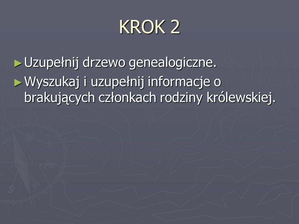 KROK 2 Uzupełnij drzewo genealogiczne. Uzupełnij drzewo genealogiczne. Wyszukaj i uzupełnij informacje o brakujących członkach rodziny królewskiej. Wy