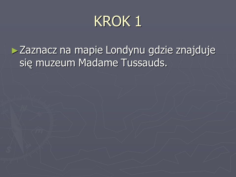 KROK 1 Zaznacz na mapie Londynu gdzie znajduje się muzeum Madame Tussauds. Zaznacz na mapie Londynu gdzie znajduje się muzeum Madame Tussauds.