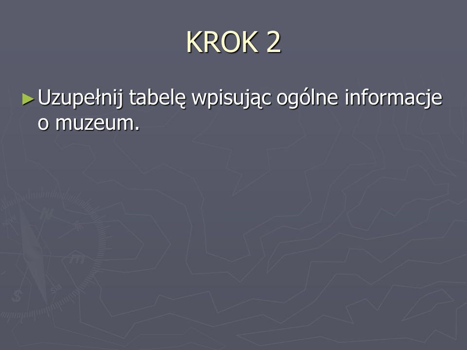 KROK 2 Uzupełnij tabelę wpisując ogólne informacje o muzeum. Uzupełnij tabelę wpisując ogólne informacje o muzeum.