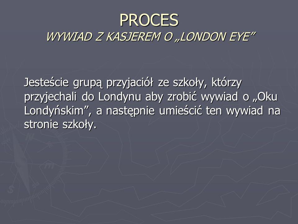 PROCES WYWIAD Z KASJEREM O LONDON EYE Jesteście grupą przyjaciół ze szkoły, którzy przyjechali do Londynu aby zrobić wywiad o Oku Londyńskim, a następ