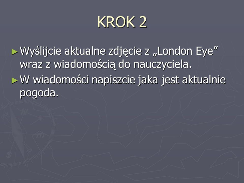 KROK 2 Wyślijcie aktualne zdjęcie z London Eye wraz z wiadomością do nauczyciela. Wyślijcie aktualne zdjęcie z London Eye wraz z wiadomością do nauczy