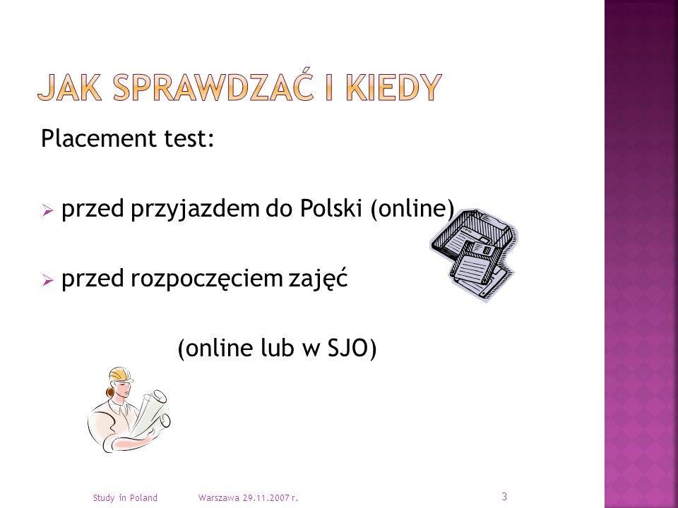 Placement test: przed przyjazdem do Polski (online) przed rozpoczęciem zajęć (online lub w SJO) 3 Study in Poland Warszawa 29.11.2007 r.