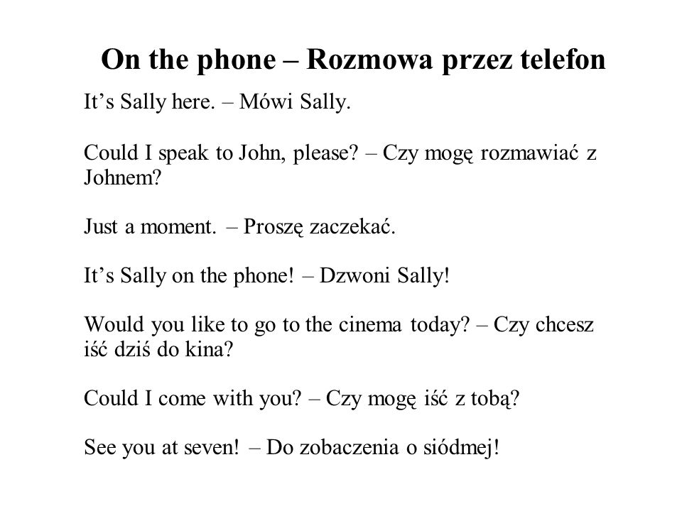 On the phone – Rozmowa przez telefon Its Sally here. – Mówi Sally. Could I speak to John, please? – Czy mogę rozmawiać z Johnem? Just a moment. – Pros