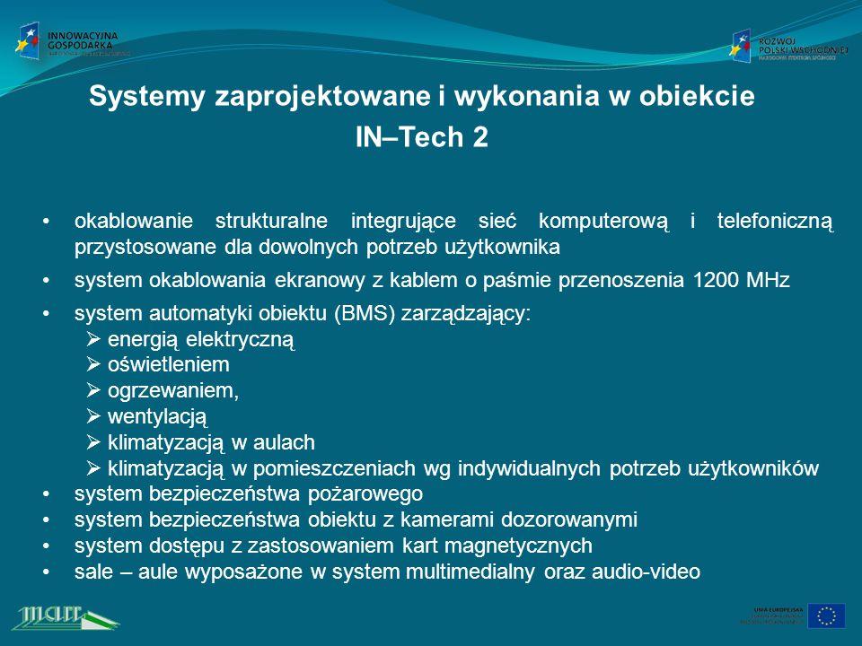 Systemy zaprojektowane i wykonania w obiekcie IN–Tech 2 okablowanie strukturalne integrujące sieć komputerową i telefoniczną przystosowane dla dowolnych potrzeb użytkownika system okablowania ekranowy z kablem o paśmie przenoszenia 1200 MHz system automatyki obiektu (BMS) zarządzający: energią elektryczną oświetleniem ogrzewaniem, wentylacją klimatyzacją w aulach klimatyzacją w pomieszczeniach wg indywidualnych potrzeb użytkowników system bezpieczeństwa pożarowego system bezpieczeństwa obiektu z kamerami dozorowanymi system dostępu z zastosowaniem kart magnetycznych sale – aule wyposażone w system multimedialny oraz audio-video