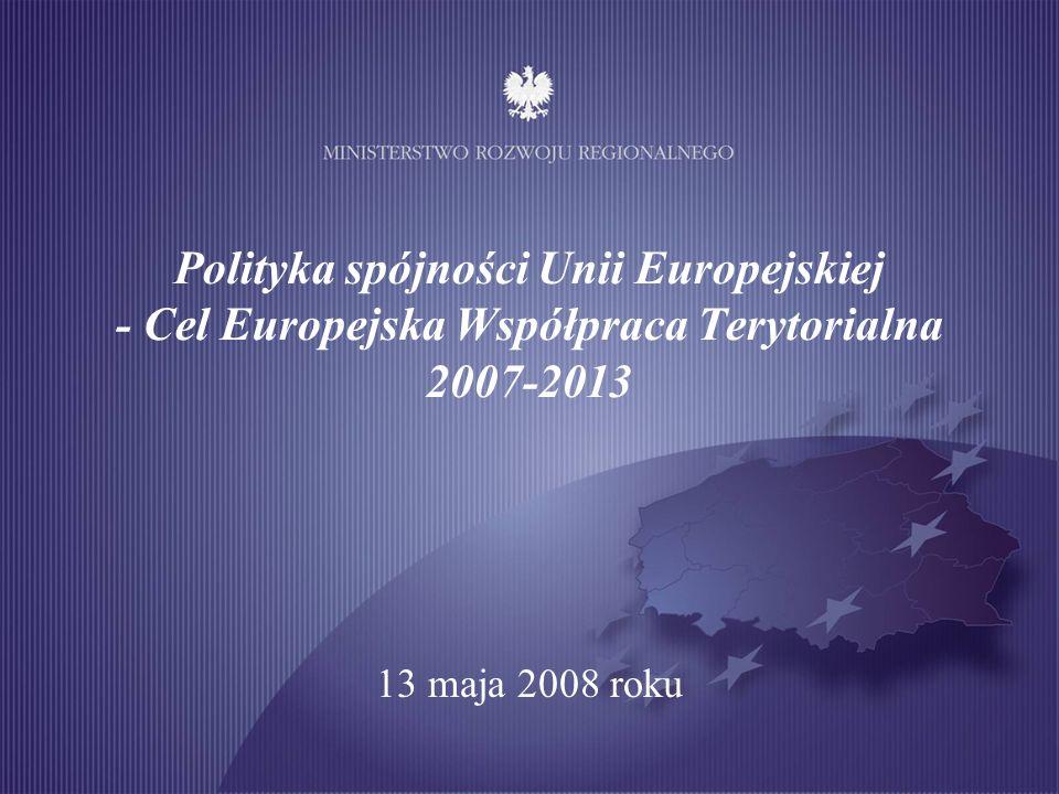 Polityka spójności Unii Europejskiej - Cel Europejska Współpraca Terytorialna 2007-2013 13 maja 2008 roku