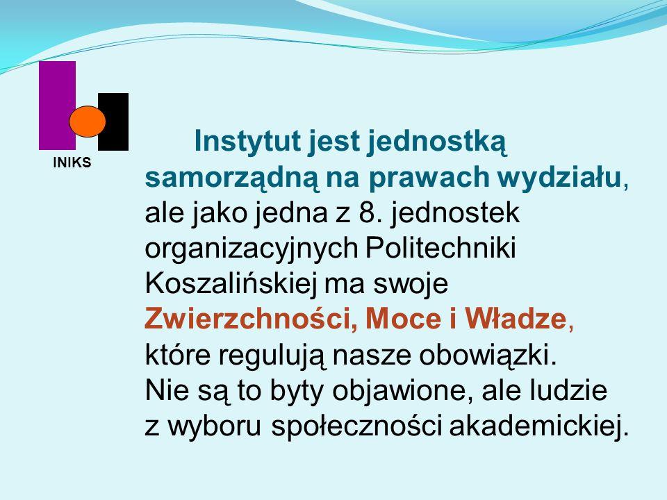 Instytut jest jednostką samorządną na prawach wydziału, ale jako jedna z 8. jednostek organizacyjnych Politechniki Koszalińskiej ma swoje Zwierzchnośc