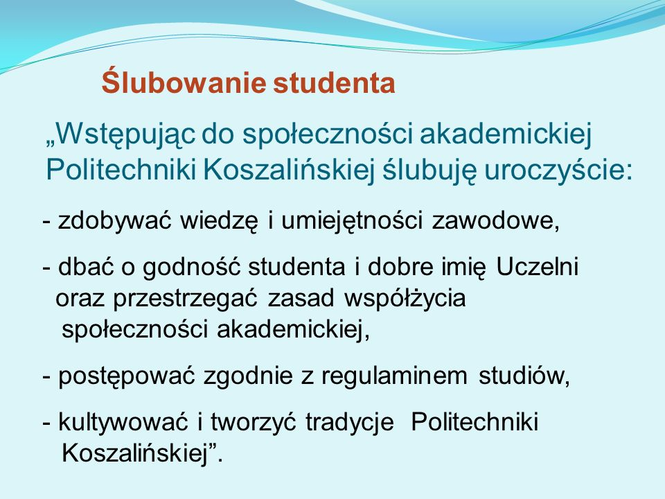 Wstępując do społeczności akademickiej Politechniki Koszalińskiej ślubuję uroczyście: - zdobywać wiedzę i umiejętności zawodowe, - dbać o godność stud