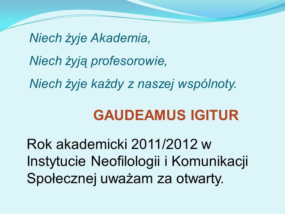 GAUDEAMUS IGITUR Niech żyje Akademia, Niech żyją profesorowie, Niech żyje każdy z naszej wspólnoty. Rok akademicki 2011/2012 w Instytucie Neofilologii