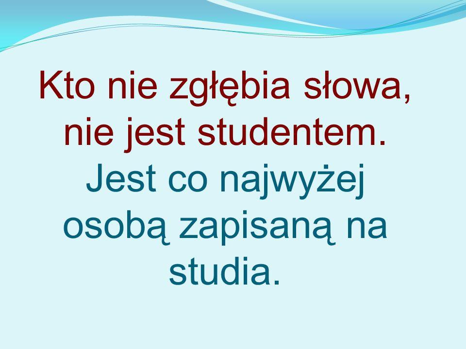 Kto nie zgłębia słowa, nie jest studentem. Jest co najwyżej osobą zapisaną na studia.