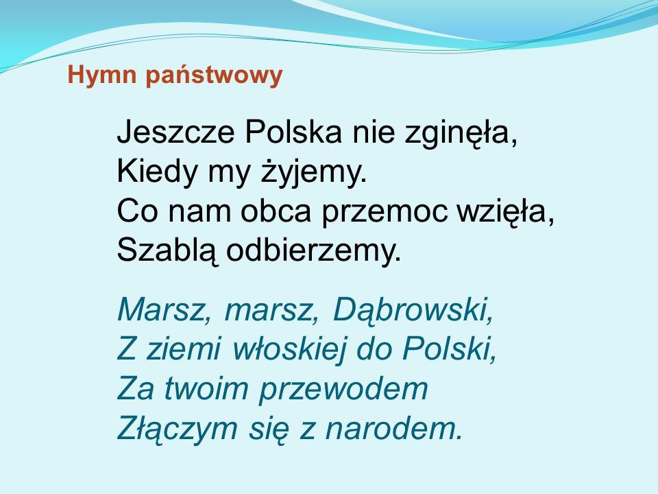 Jeszcze Polska nie zginęła, Kiedy my żyjemy. Co nam obca przemoc wzięła, Szablą odbierzemy. Marsz, marsz, Dąbrowski, Z ziemi włoskiej do Polski, Za tw
