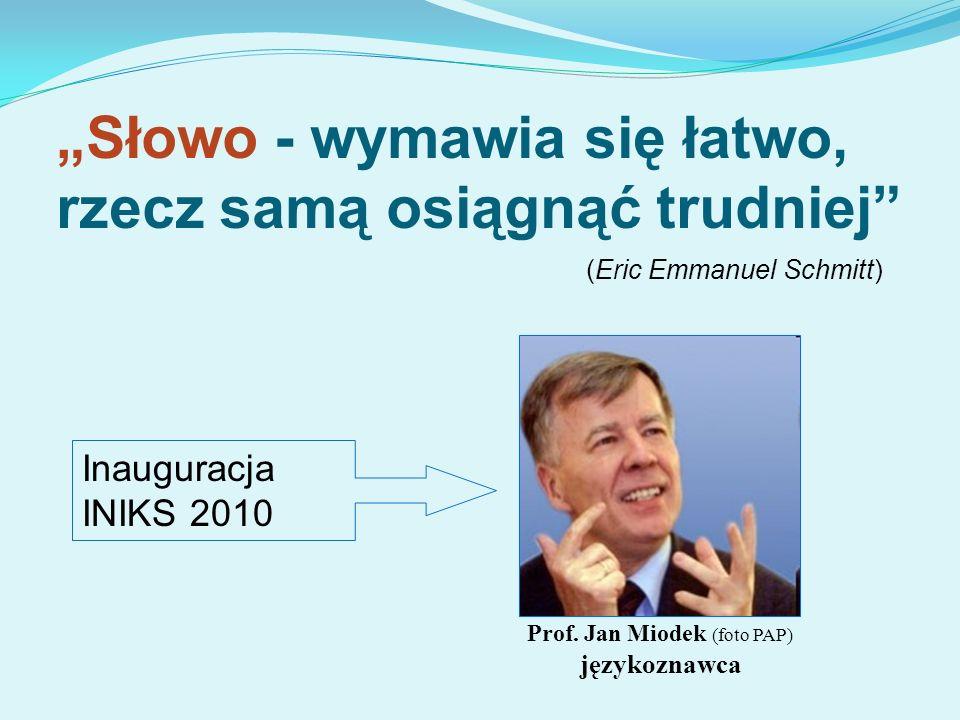 Inauguracja INIKS 2010 Prof. Jan Miodek (foto PAP) językoznawca Słowo - wymawia się łatwo, rzecz samą osiągnąć trudniej (Eric Emmanuel Schmitt)