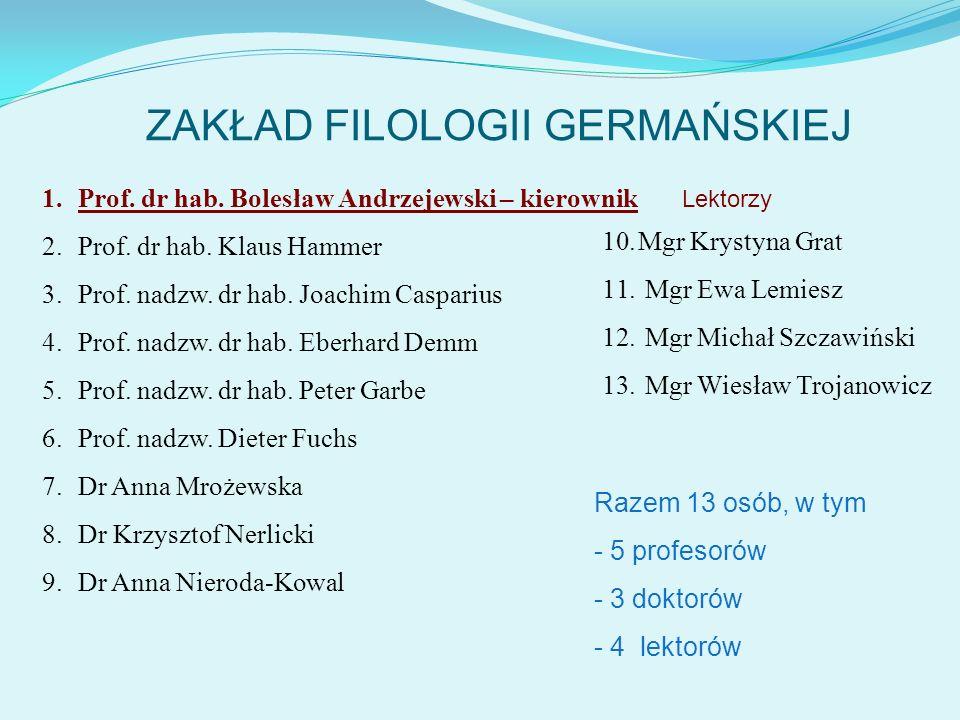 ZAKŁAD FILOLOGII GERMAŃSKIEJ 1.Prof. dr hab. Bolesław Andrzejewski – kierownik 2.Prof. dr hab. Klaus Hammer 3.Prof. nadzw. dr hab. Joachim Casparius 4