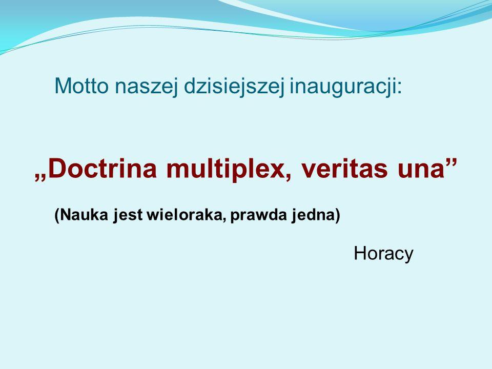Doctrina multiplex, veritas una Horacy (Nauka jest wieloraka, prawda jedna) Motto naszej dzisiejszej inauguracji: