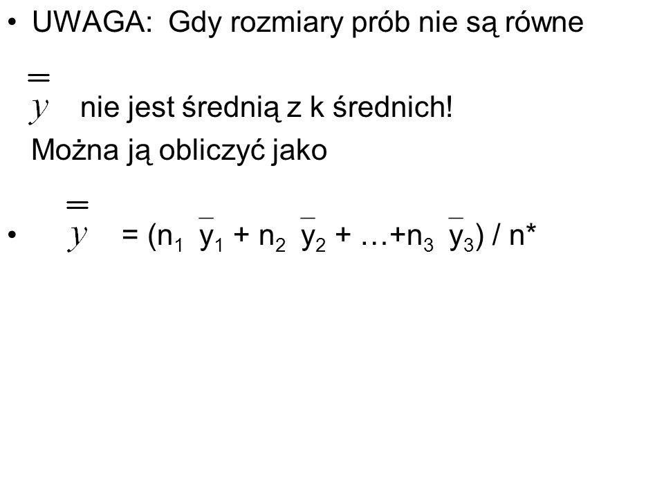 UWAGA: Gdy rozmiary prób nie są równe nie jest średnią z k średnich! Można ją obliczyć jako = (n 1 y 1 + n 2 y 2 + …+n 3 y 3 ) / n*