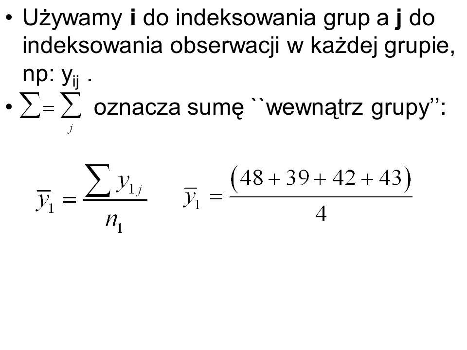 Używamy i do indeksowania grup a j do indeksowania obserwacji w każdej grupie, np: y ij. oznacza sumę ``wewnątrz grupy: