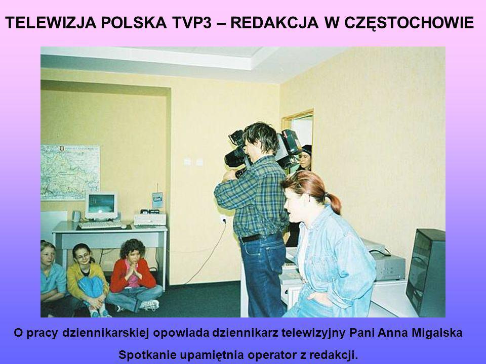 TELEWIZJA POLSKA TVP3 – REDAKCJA W CZĘSTOCHOWIE O pracy dziennikarskiej opowiada dziennikarz telewizyjny Pani Anna Migalska Spotkanie upamiętnia opera