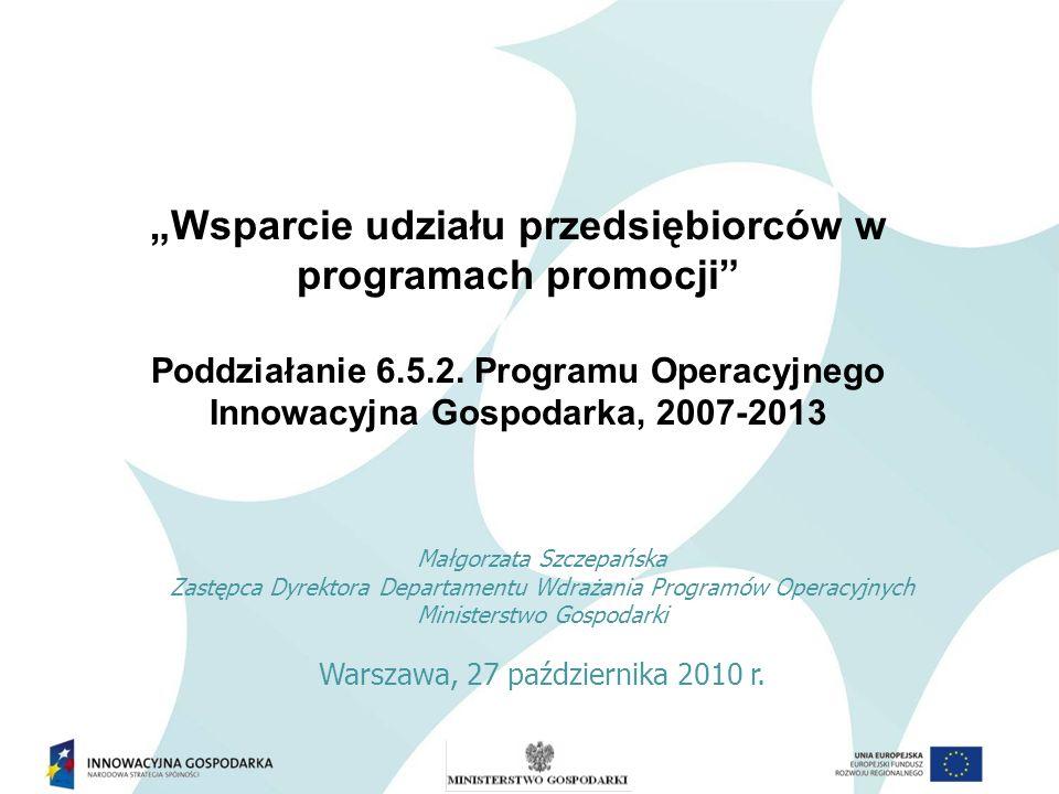 Program Operacyjny Innowacyjna Gospodarka Priorytet 6: Polska gospodarka na rynku międzynarodowym Działanie 6.5 POIG Promocja polskiej gospodarki Poddziałanie 6.5.2 POIG Wsparcie udziału przedsiębiorców w programach promocji Poddziałanie 6.5.2 PO IG Wsparcie udziału przedsiębiorców w programach promocji