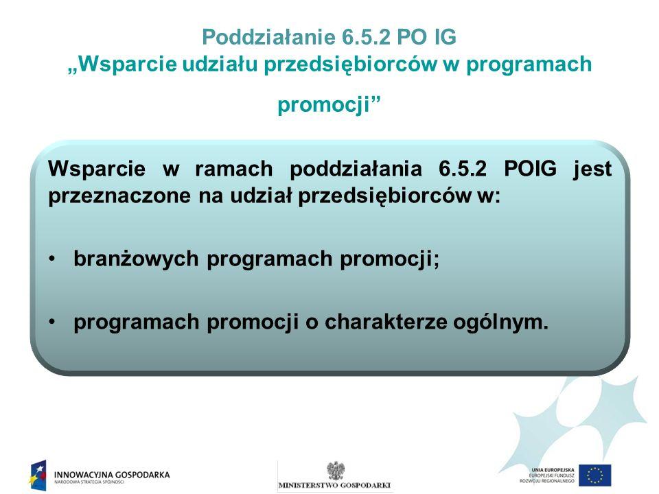 Poddziałanie 6.5.2 PO IG Wsparcie udziału przedsiębiorców w programach promocji Alokacja dla poddziałania 6.5.2 POIG wynosi: 35 500 000,00 EUR
