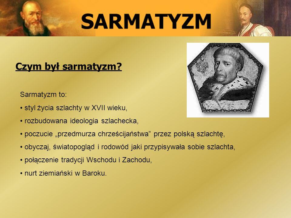 Czym był sarmatyzm? Sarmatyzm to: styl życia szlachty w XVII wieku, rozbudowana ideologia szlachecka, poczucie przedmurza chrześcijaństwa przez polską