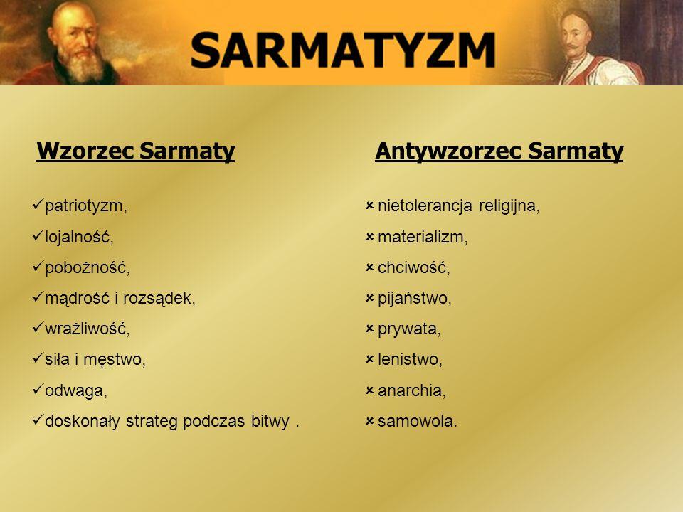 Wzorzec SarmatyAntywzorzec Sarmaty patriotyzm, lojalność, pobożność, mądrość i rozsądek, wrażliwość, siła i męstwo, odwaga, doskonały strateg podczas