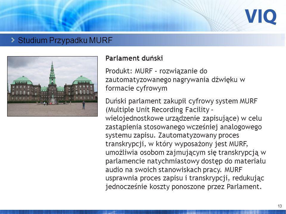 13 Studium Przypadku MURF Parlament duński Produkt: MURF – rozwiązanie do zautomatyzowanego nagrywania dźwięku w formacie cyfrowym Duński parlament zakupił cyfrowy system MURF (Multiple Unit Recording Facility – wielojednostkowe urządzenie zapisujące) w celu zastąpienia stosowanego wcześniej analogowego systemu zapisu.