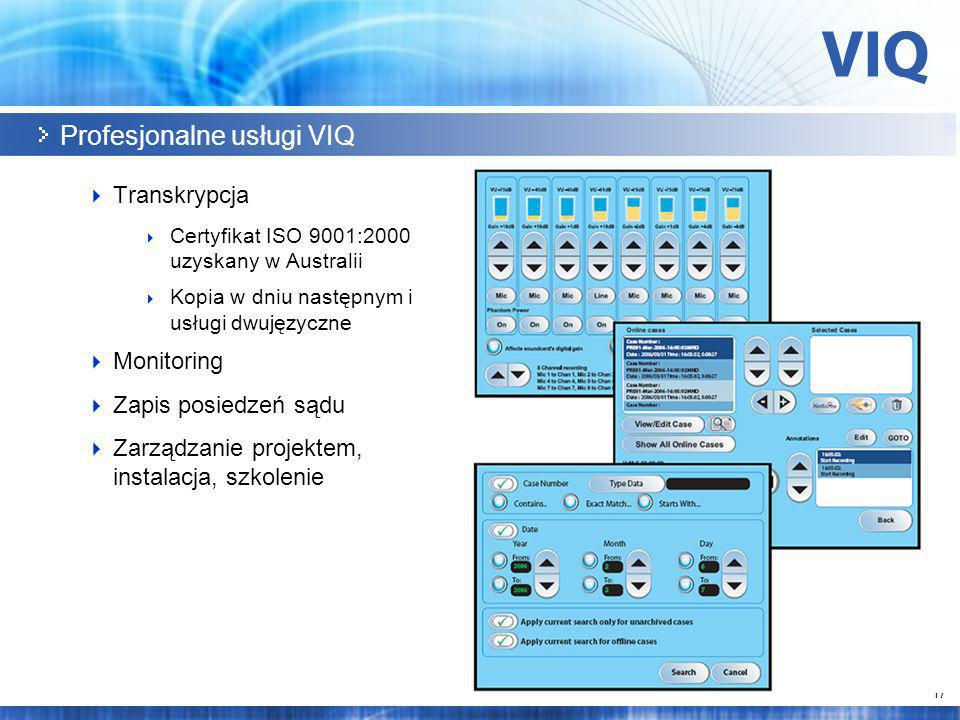 17 Profesjonalne usługi VIQ Transkrypcja Certyfikat ISO 9001:2000 uzyskany w Australii Kopia w dniu następnym i usługi dwujęzyczne Monitoring Zapis posiedzeń sądu Zarządzanie projektem, instalacja, szkolenie