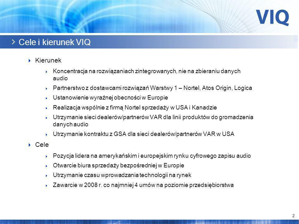 2 Cele i kierunek VIQ Kierunek Koncentracja na rozwiązaniach zintegrowanych, nie na zbieraniu danych audio Partnerstwo z dostawcami rozwiązań Warstwy 1 – Nortel, Atos Origin, Logica Ustanowienie wyraźnej obecności w Europie Realizacja wspólnie z firmą Nortel sprzedaży w USA i Kanadzie Utrzymanie sieci dealerów/partnerów VAR dla linii produktów do gromadzenia danych audio Utrzymanie kontraktu z GSA dla sieci dealerów/partnerów VAR w USA Cele Pozycja lidera na amerykańskim i europejskim rynku cyfrowego zapisu audio Otwarcie biura sprzedaży bezpośredniej w Europie Utrzymanie czasu wprowadzania technologii na rynek Zawarcie w 2008 r.