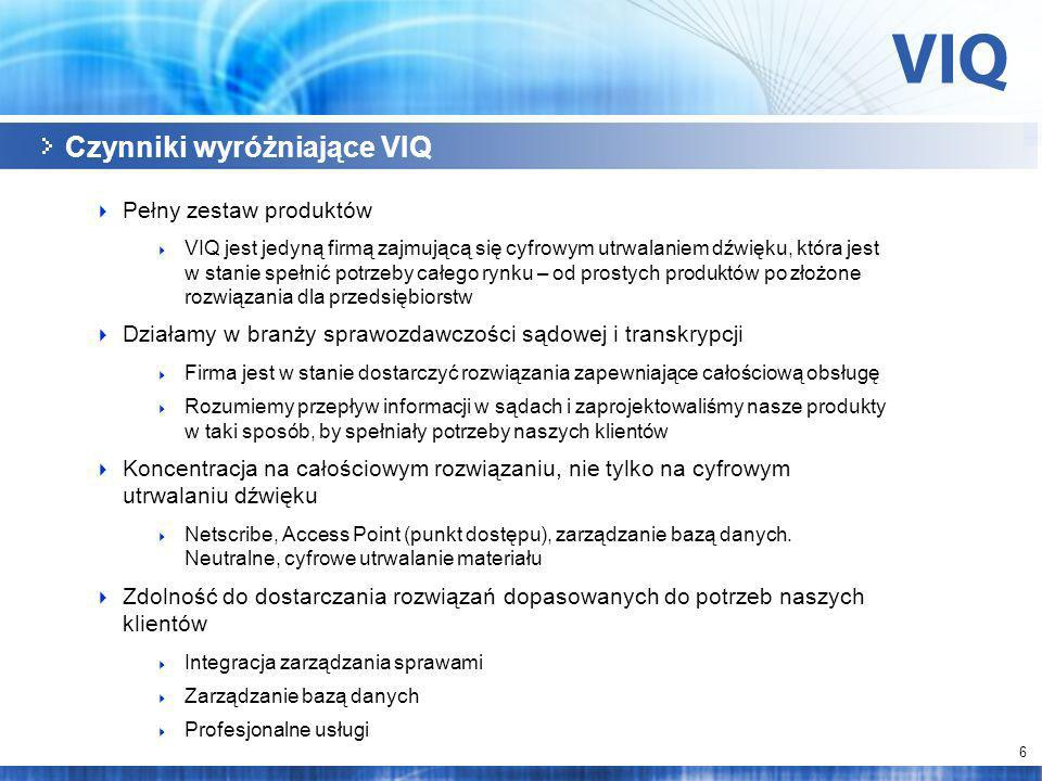 6 Czynniki wyróżniające VIQ Pełny zestaw produktów VIQ jest jedyną firmą zajmującą się cyfrowym utrwalaniem dźwięku, która jest w stanie spełnić potrzeby całego rynku – od prostych produktów po złożone rozwiązania dla przedsiębiorstw Działamy w branży sprawozdawczości sądowej i transkrypcji Firma jest w stanie dostarczyć rozwiązania zapewniające całościową obsługę Rozumiemy przepływ informacji w sądach i zaprojektowaliśmy nasze produkty w taki sposób, by spełniały potrzeby naszych klientów Koncentracja na całościowym rozwiązaniu, nie tylko na cyfrowym utrwalaniu dźwięku Netscribe, Access Point (punkt dostępu), zarządzanie bazą danych.