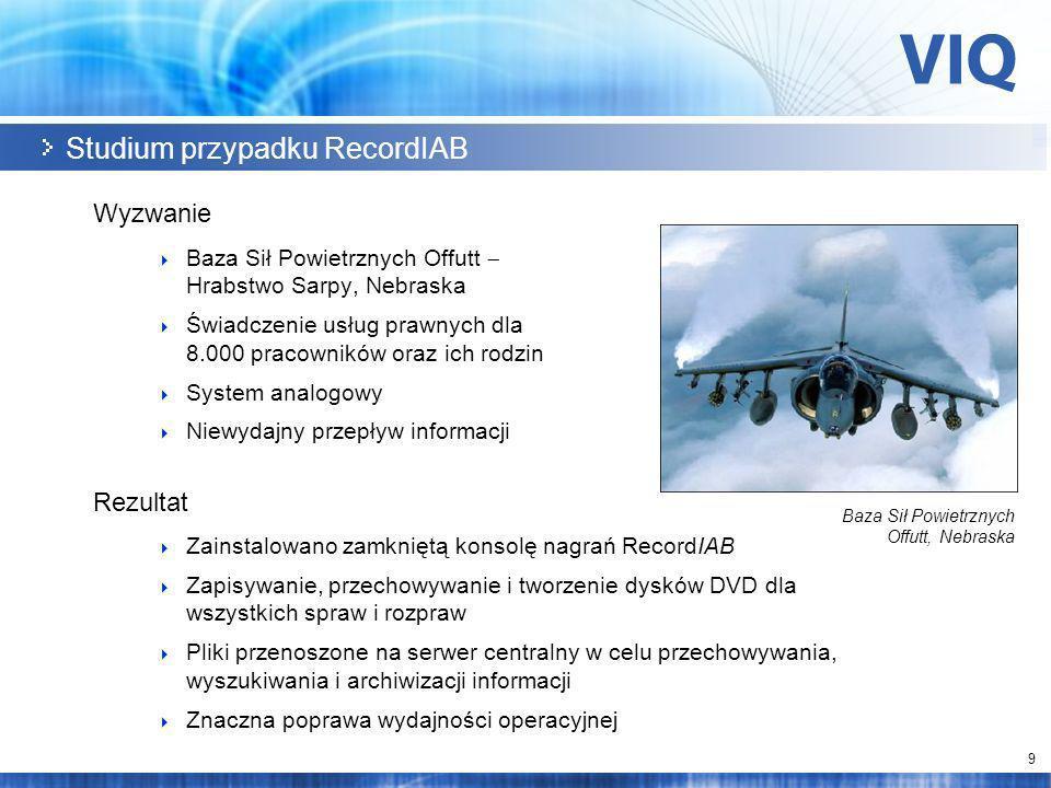 9 Studium przypadku RecordIAB Wyzwanie Baza Sił Powietrznych Offutt Hrabstwo Sarpy, Nebraska Świadczenie usług prawnych dla 8.000 pracowników oraz ich rodzin System analogowy Niewydajny przepływ informacji Rezultat Zainstalowano zamkniętą konsolę nagrań RecordIAB Zapisywanie, przechowywanie i tworzenie dysków DVD dla wszystkich spraw i rozpraw Pliki przenoszone na serwer centralny w celu przechowywania, wyszukiwania i archiwizacji informacji Znaczna poprawa wydajności operacyjnej Baza Sił Powietrznych Offutt, Nebraska