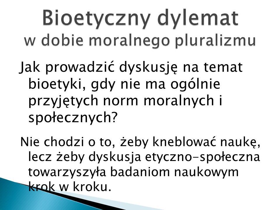 Jak prowadzić dyskusję na temat bioetyki, gdy nie ma ogólnie przyjętych norm moralnych i społecznych? Nie chodzi o to, żeby kneblować naukę, lecz żeby