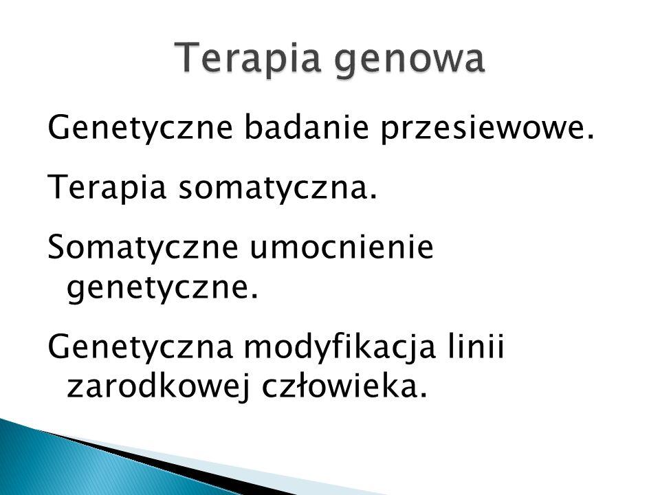 Genetyczne badanie przesiewowe. Terapia somatyczna. Somatyczne umocnienie genetyczne. Genetyczna modyfikacja linii zarodkowej człowieka.