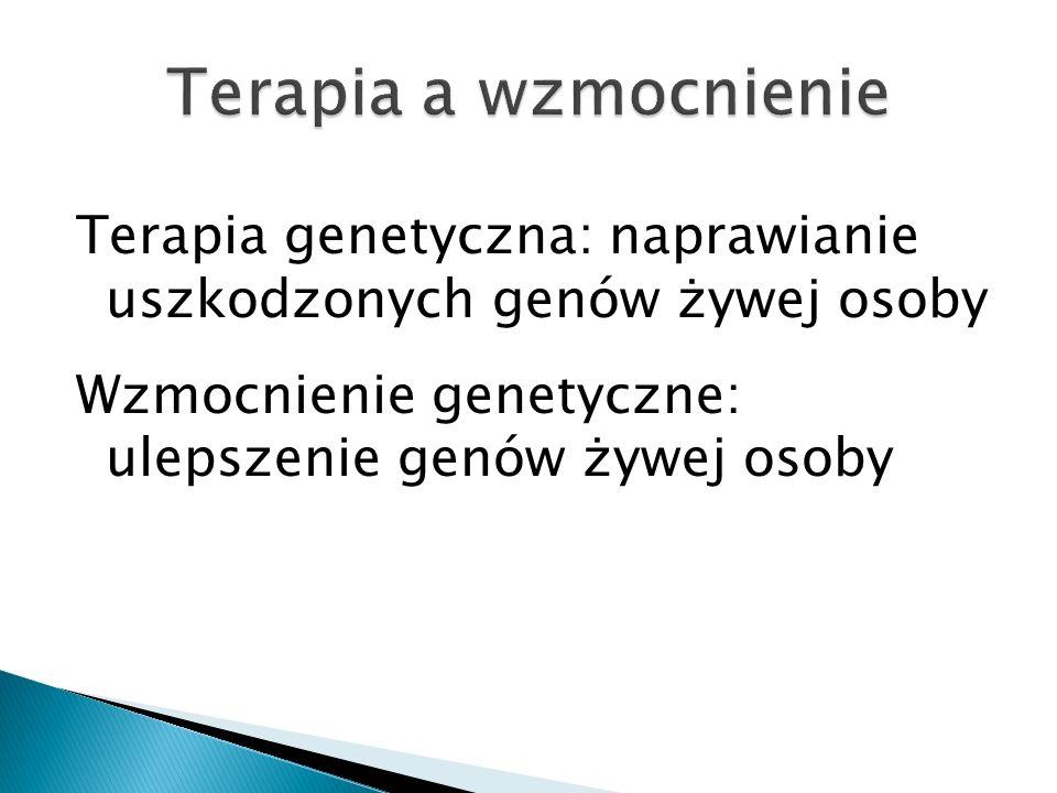 Terapia genetyczna: naprawianie uszkodzonych genów żywej osoby Wzmocnienie genetyczne: ulepszenie genów żywej osoby