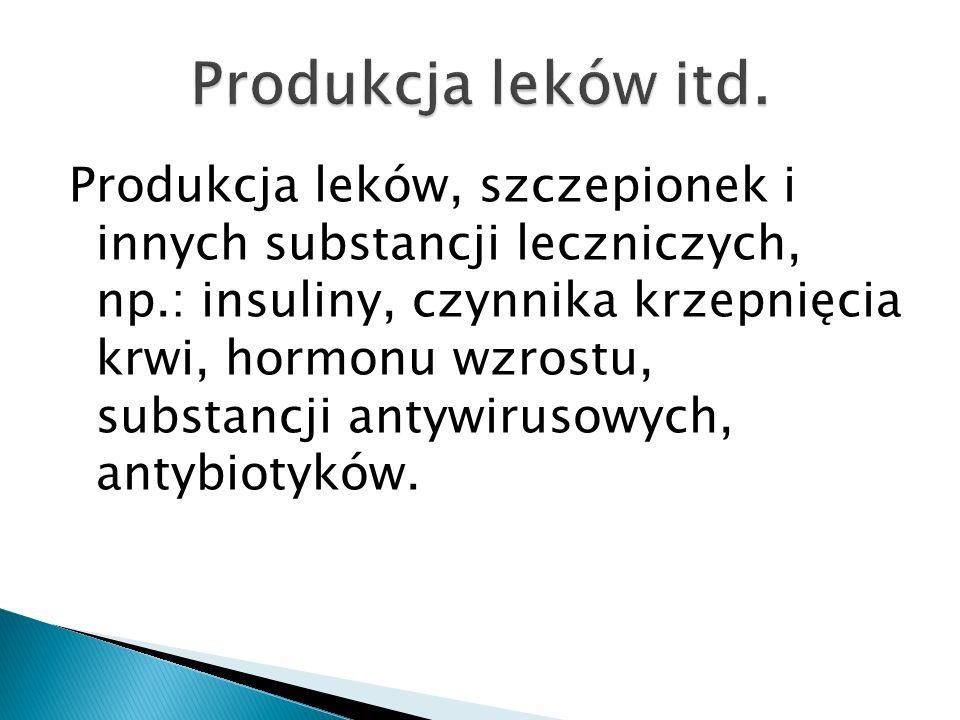 Produkcja leków, szczepionek i innych substancji leczniczych, np.: insuliny, czynnika krzepnięcia krwi, hormonu wzrostu, substancji antywirusowych, an