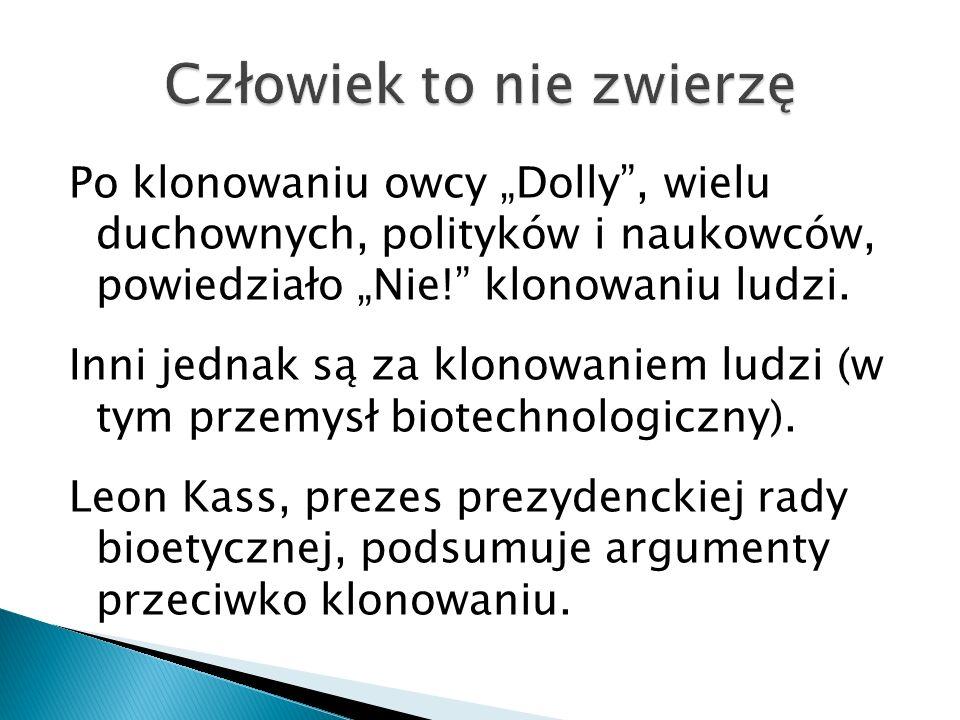Po klonowaniu owcy Dolly, wielu duchownych, polityków i naukowców, powiedziało Nie! klonowaniu ludzi. Inni jednak są za klonowaniem ludzi (w tym przem