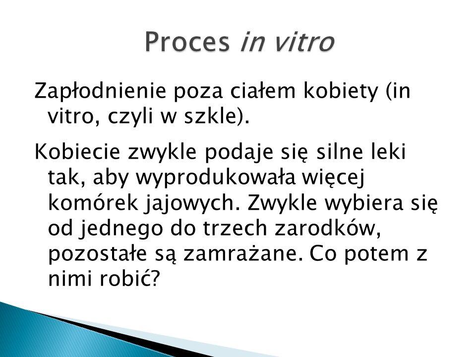 Zapłodnienie poza ciałem kobiety (in vitro, czyli w szkle). Kobiecie zwykle podaje się silne leki tak, aby wyprodukowała więcej komórek jajowych. Zwyk